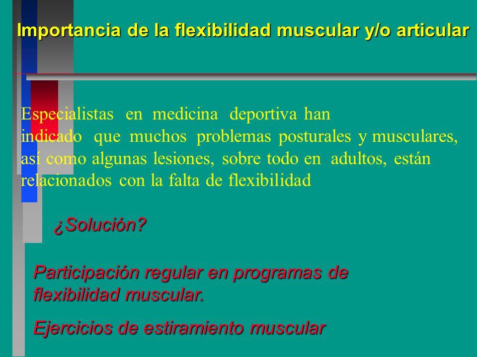 Importancia de la flexibilidad muscular y/o articular Especialistas en medicina deportiva han indicado que muchos problemas posturales y musculares, así como algunas lesiones, sobre todo en adultos, están relacionados con la falta de flexibilidad ¿Solución.