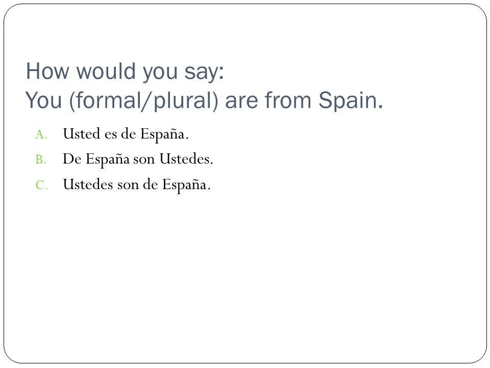 How would you say: You (formal/plural) are from Spain.