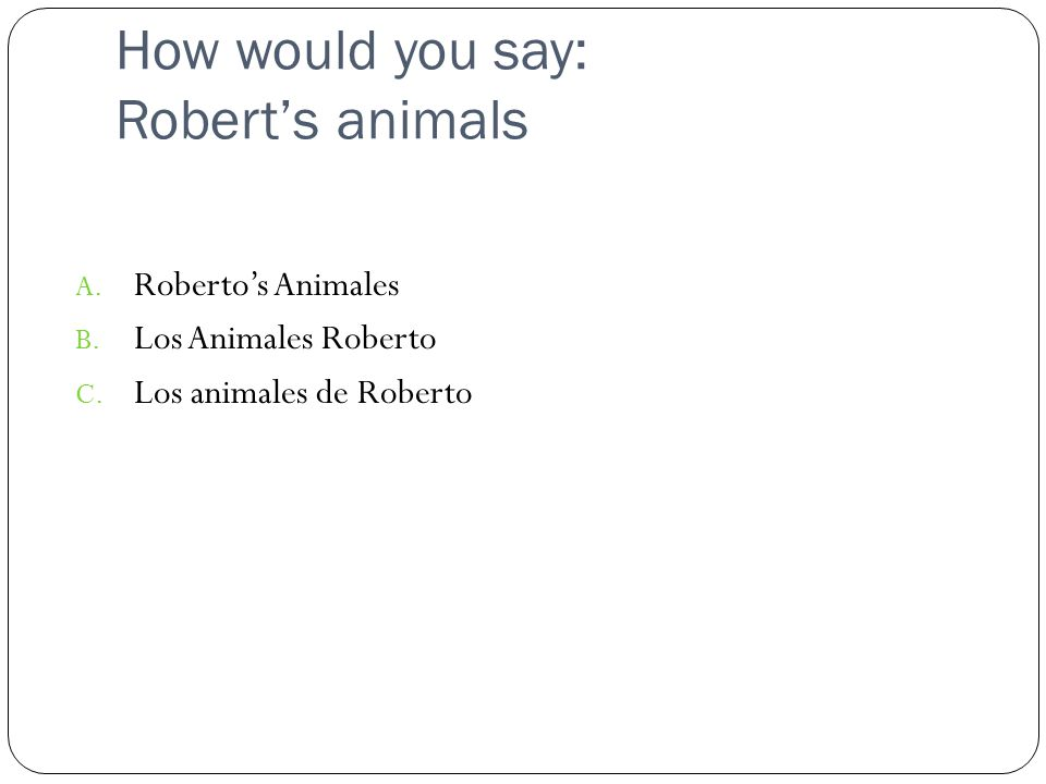 How would you say: Robert's animals A. Roberto's Animales B.