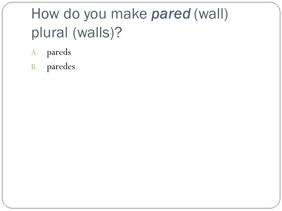 How do you make pared (wall) plural (walls) A. pareds B. paredes