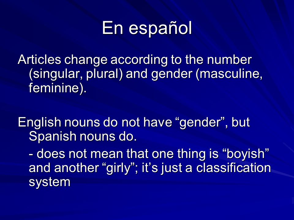 En español Articles change according to the number (singular, plural) and gender (masculine, feminine).