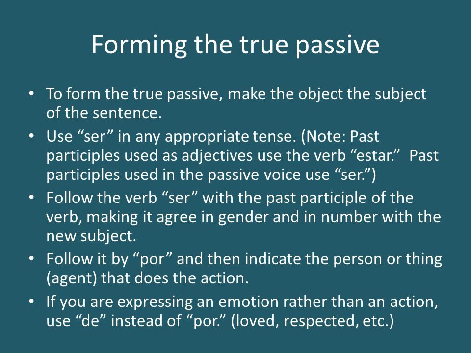 Forming the true passive To form the true passive, make the object the subject of the sentence.