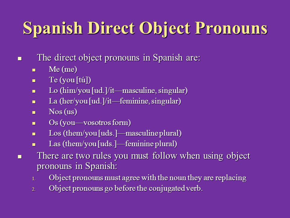 Spanish Direct Object Pronouns The direct object pronouns in Spanish are: The direct object pronouns in Spanish are: Me (me) Me (me) Te (you [tú]) Te (you [tú]) Lo (him/you [ud.]/it—masculine, singular) Lo (him/you [ud.]/it—masculine, singular) La (her/you [ud.]/it—feminine, singular) La (her/you [ud.]/it—feminine, singular) Nos (us) Nos (us) Os (you—vosotros form) Os (you—vosotros form) Los (them/you [uds.]—masculine plural) Los (them/you [uds.]—masculine plural) Las (them/you [uds.]—feminine plural) Las (them/you [uds.]—feminine plural) There are two rules you must follow when using object pronouns in Spanish: There are two rules you must follow when using object pronouns in Spanish: 1.