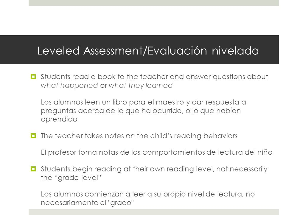Leveled Assessment/Evaluación nivelado  Students read a book to the teacher and answer questions about what happened or what they learned Los alumnos leen un libro para el maestro y dar respuesta a preguntas acerca de lo que ha ocurrido, o lo que habían aprendido  The teacher takes notes on the child's reading behaviors El profesor toma notas de los comportamientos de lectura del niño  Students begin reading at their own reading level, not necessarily the grade level Los alumnos comienzan a leer a su propio nivel de lectura, no necesariamente el grado