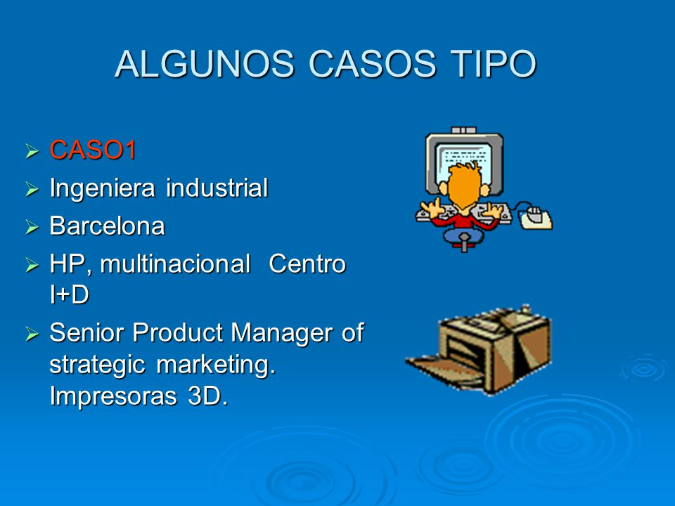 ALGUNOS CASOS TIPO  CASO1  Ingeniera industrial  Barcelona  HP, multinacional Centro I+D  Senior Product Manager of strategic marketing.