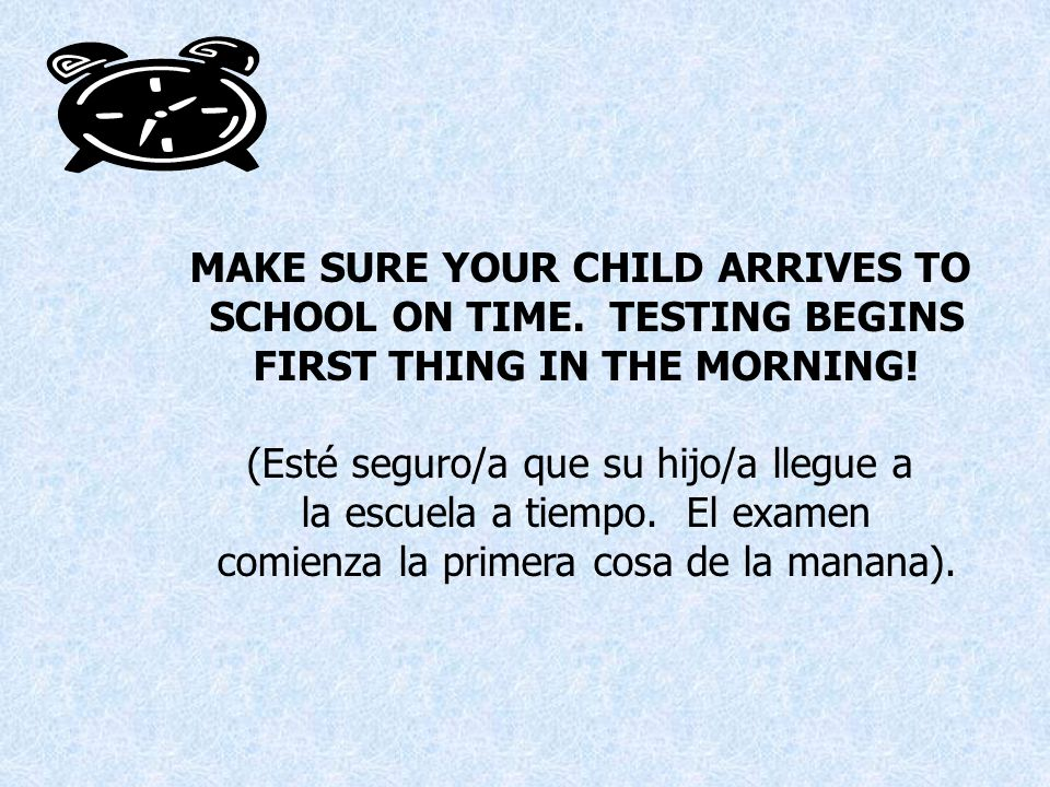 MAKE SURE YOUR CHILD ARRIVES TO SCHOOL ON TIME. TESTING BEGINS FIRST THING IN THE MORNING.