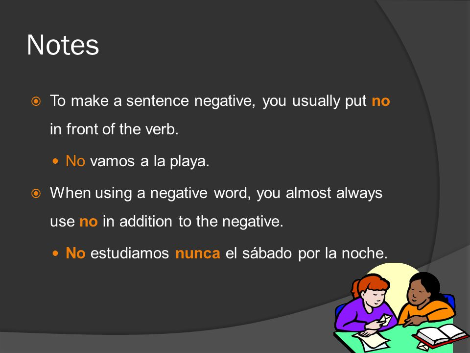 Notes  To make a sentence negative, you usually put no in front of the verb.