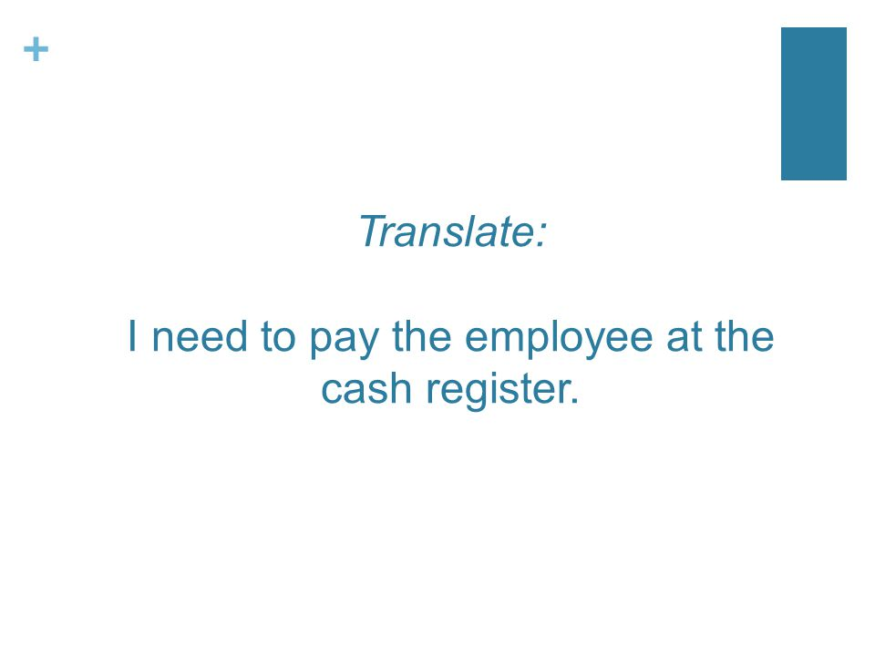 + Translate: I need to pay the employee at the cash register.