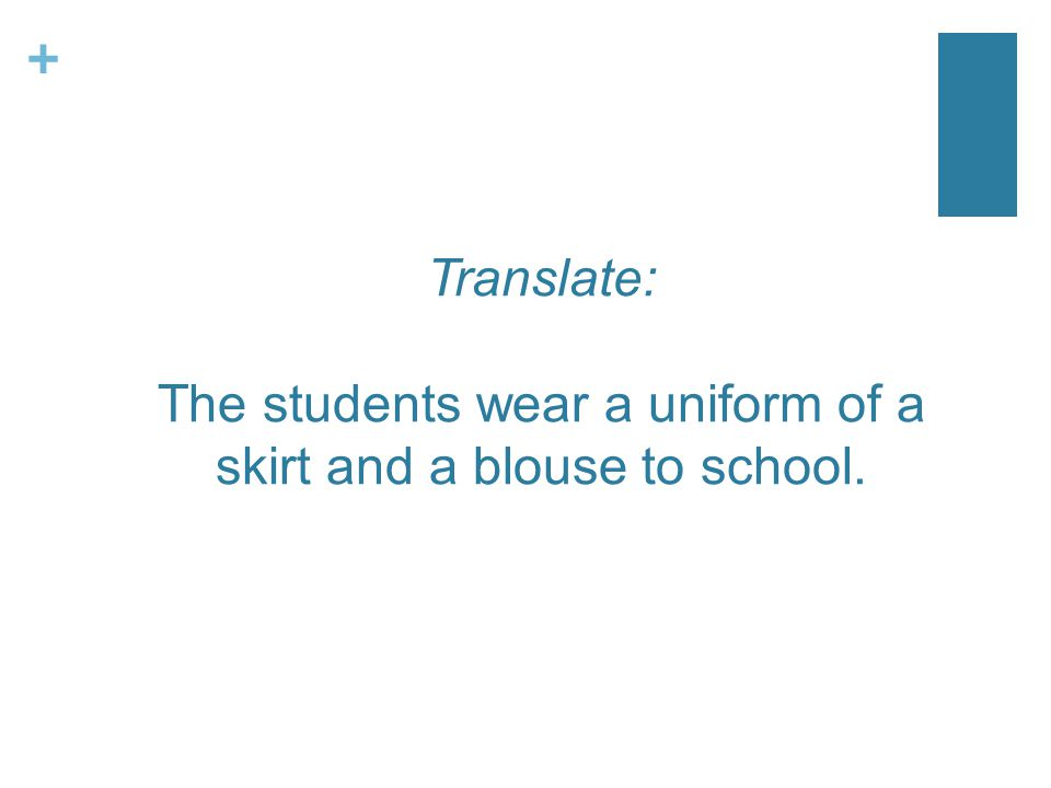+ Translate: The students wear a uniform of a skirt and a blouse to school.