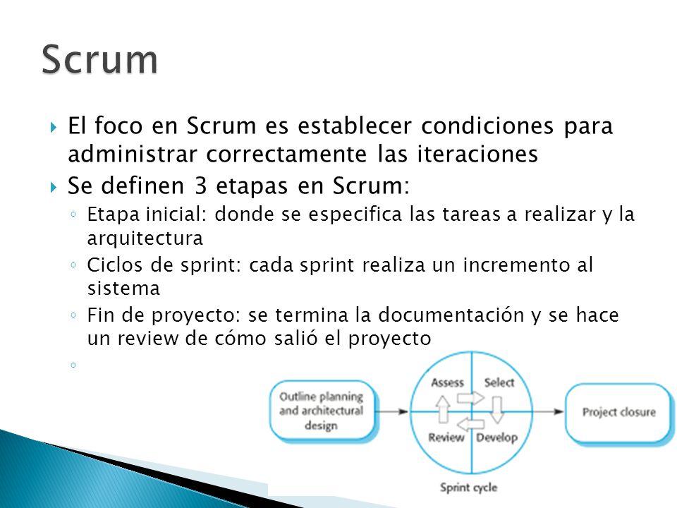  El foco en Scrum es establecer condiciones para administrar correctamente las iteraciones  Se definen 3 etapas en Scrum: ◦ Etapa inicial: donde se especifica las tareas a realizar y la arquitectura ◦ Ciclos de sprint: cada sprint realiza un incremento al sistema ◦ Fin de proyecto: se termina la documentación y se hace un review de cómo salió el proyecto