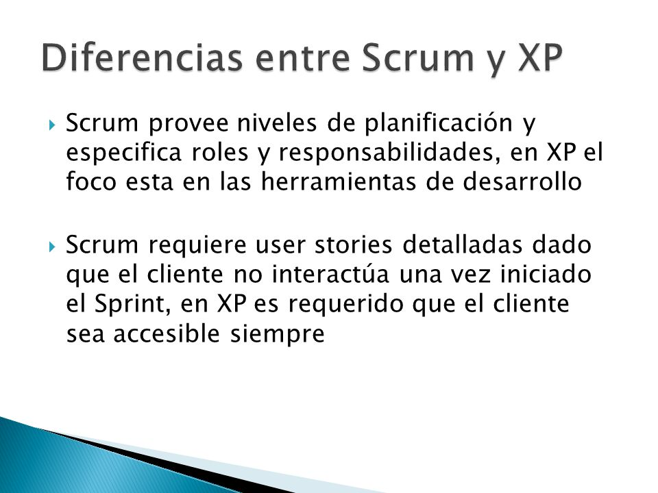  Scrum provee niveles de planificación y especifica roles y responsabilidades, en XP el foco esta en las herramientas de desarrollo  Scrum requiere user stories detalladas dado que el cliente no interactúa una vez iniciado el Sprint, en XP es requerido que el cliente sea accesible siempre
