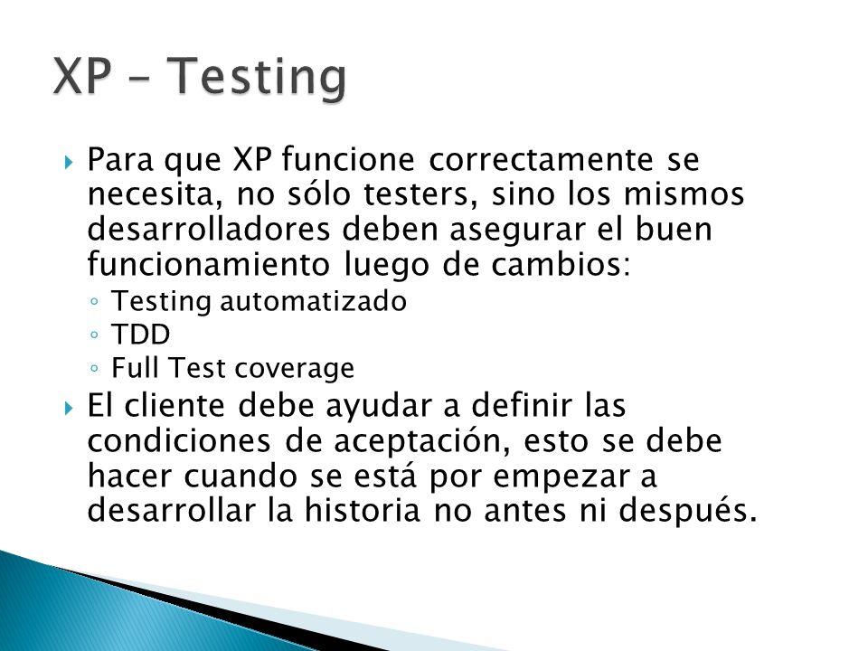  Para que XP funcione correctamente se necesita, no sólo testers, sino los mismos desarrolladores deben asegurar el buen funcionamiento luego de cambios: ◦ Testing automatizado ◦ TDD ◦ Full Test coverage  El cliente debe ayudar a definir las condiciones de aceptación, esto se debe hacer cuando se está por empezar a desarrollar la historia no antes ni después.