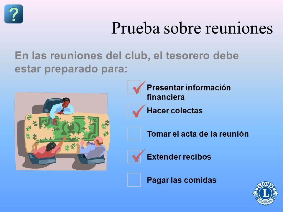 Presentar información financiera Hacer colectas Tomar el acta de la reunión Extender recibos Pagar las comidas Prueba sobre reuniones En las reuniones del club, el tesorero debe estar preparado para: