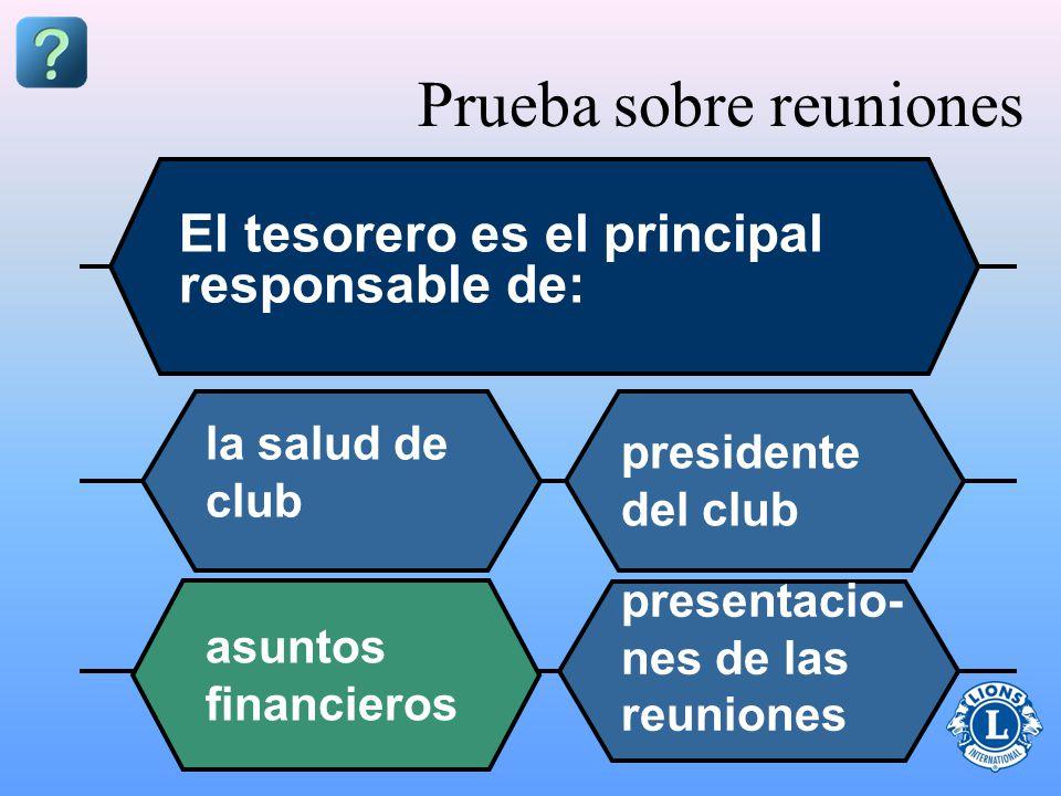 Prueba sobre reuniones El tesorero es el principal responsable de: la salud de club presidente del club asuntos financieros presentacio- nes de las reuniones