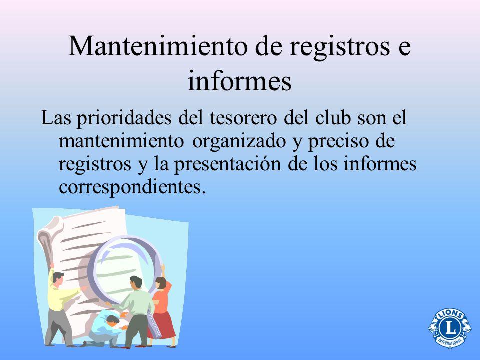 Mantenimiento de registros e informes Las prioridades del tesorero del club son el mantenimiento organizado y preciso de registros y la presentación de los informes correspondientes.