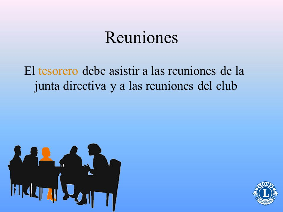 Reuniones El tesorero debe asistir a las reuniones de la junta directiva y a las reuniones del club