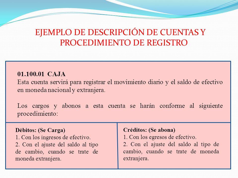 EJEMPLO DE DESCRIPCIÓN DE CUENTAS Y PROCEDIMIENTO DE REGISTRO 01.100.01 CAJA Esta cuenta servirá para registrar el movimiento diario y el saldo de efe