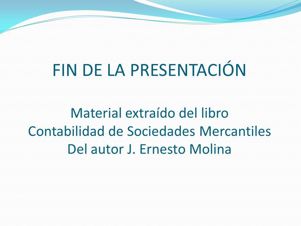 FIN DE LA PRESENTACIÓN Material extraído del libro Contabilidad de Sociedades Mercantiles Del autor J. Ernesto Molina