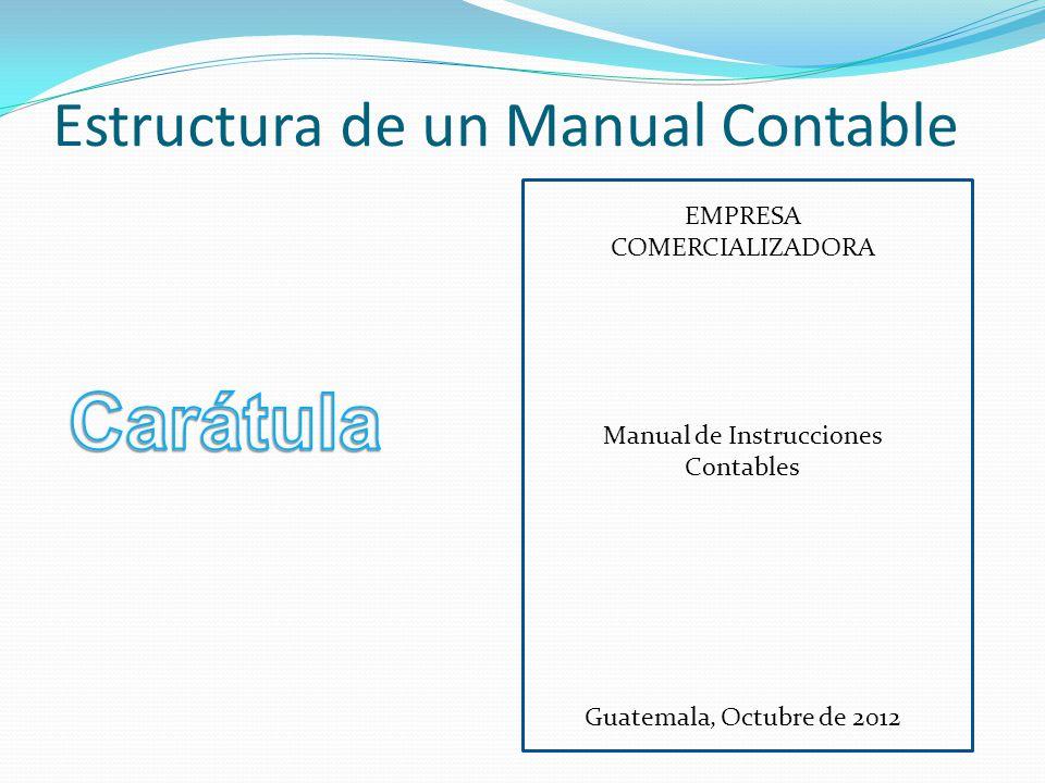 Estructura de un Manual Contable EMPRESA COMERCIALIZADORA Manual de Instrucciones Contables Guatemala, Octubre de 2012