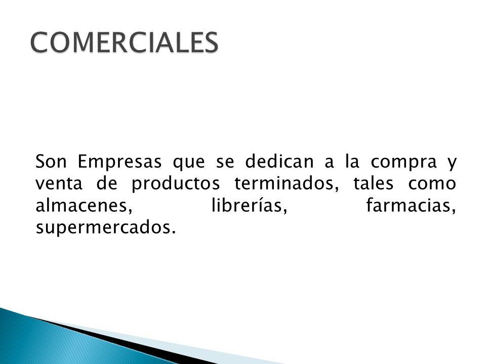 Son Empresas que se dedican a la compra y venta de productos terminados, tales como almacenes, librerías, farmacias, supermercados.
