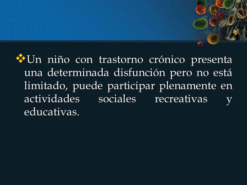  Un niño con trastorno crónico presenta una determinada disfunción pero no está limitado, puede participar plenamente en actividades sociales recreativas y educativas.