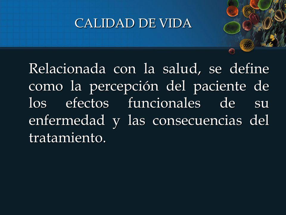 CALIDAD DE VIDA Relacionada con la salud, se define como la percepción del paciente de los efectos funcionales de su enfermedad y las consecuencias del tratamiento.
