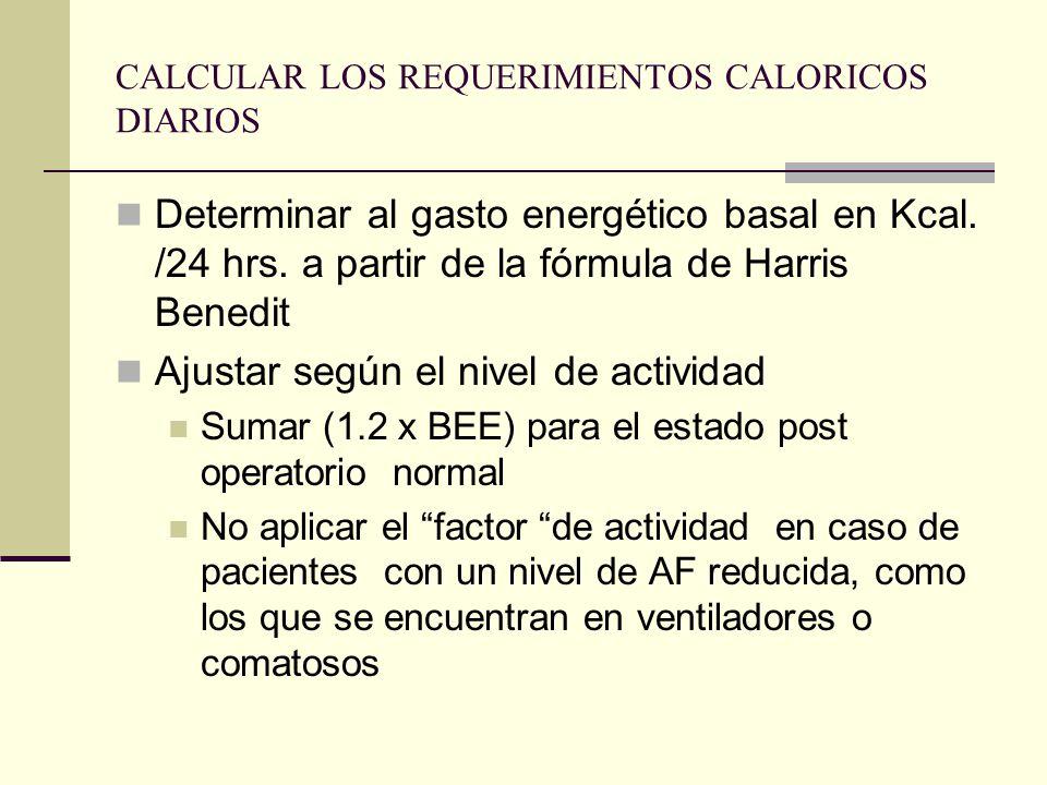 CALCULAR LOS REQUERIMIENTOS CALORICOS DIARIOS Determinar al gasto energético basal en Kcal. /24 hrs. a partir de la fórmula de Harris Benedit Ajustar
