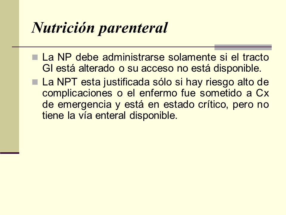 Nutrición parenteral La NP debe administrarse solamente si el tracto GI está alterado o su acceso no está disponible. La NPT esta justificada sólo si