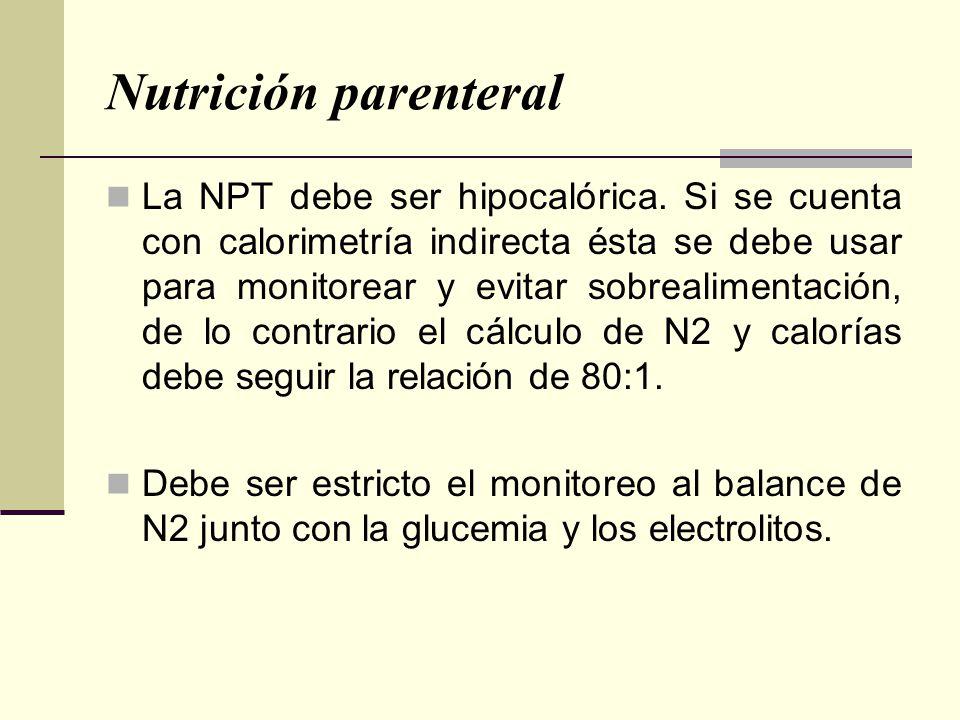 Nutrición parenteral La NPT debe ser hipocalórica. Si se cuenta con calorimetría indirecta ésta se debe usar para monitorear y evitar sobrealimentació