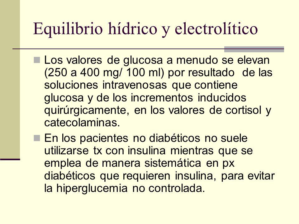 Equilibrio hídrico y electrolítico Los valores de glucosa a menudo se elevan (250 a 400 mg/ 100 ml) por resultado de las soluciones intravenosas que c