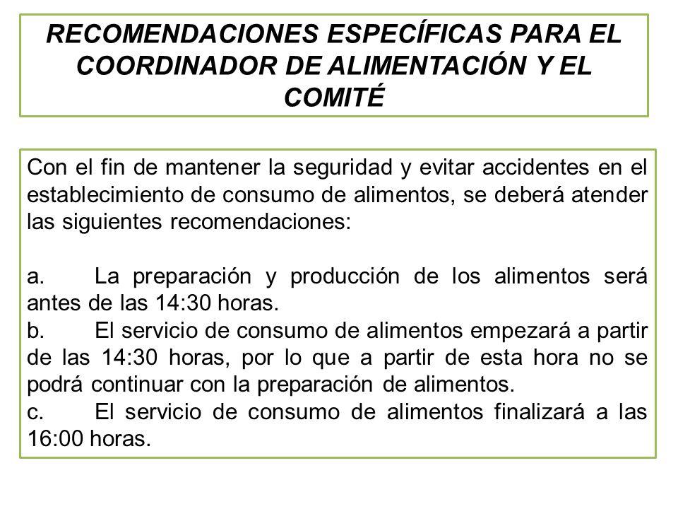 RECOMENDACIONES ESPECÍFICAS PARA EL COORDINADOR DE ALIMENTACIÓN Y EL COMITÉ Con el fin de mantener la seguridad y evitar accidentes en el establecimiento de consumo de alimentos, se deberá atender las siguientes recomendaciones: a.La preparación y producción de los alimentos será antes de las 14:30 horas.