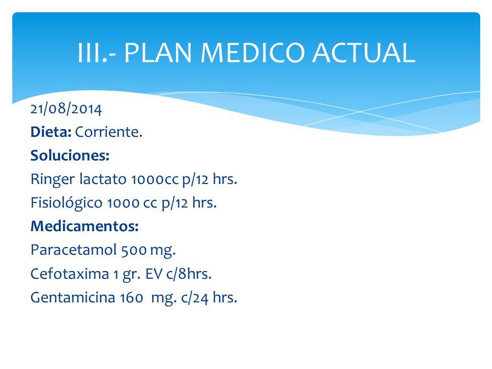 21/08/2014 Dieta: Corriente. Soluciones: Ringer lactato 1000cc p/12 hrs. Fisiológico 1000 cc p/12 hrs. Medicamentos: Paracetamol 500 mg. Cefotaxima 1