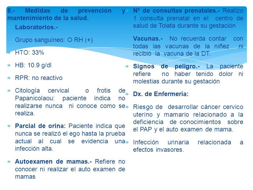 8.- Medidas de prevención y mantenimiento de la salud.  Laboratorios.-  Grupo sanguíneo: O RH (+)  HTO: 33%  HB: 10.9 g/dl  RPR: no reactivo  Ci