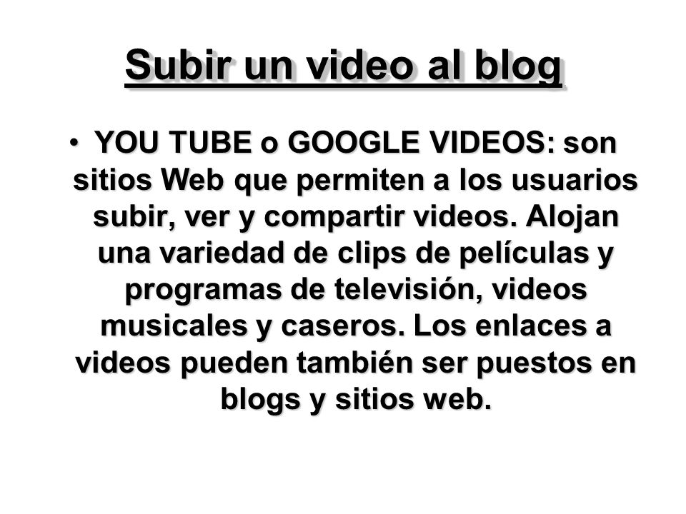 Subir un video al blog YOU TUBE o GOOGLE VIDEOS: son sitios Web que permiten a los usuarios subir, ver y compartir videos.