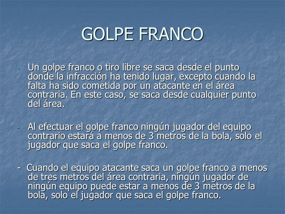 GOLPE FRANCO - Un golpe franco o tiro libre se saca desde el punto donde la infracción ha tenido lugar, excepto cuando la falta ha sido cometida por un atacante en el área contraria.