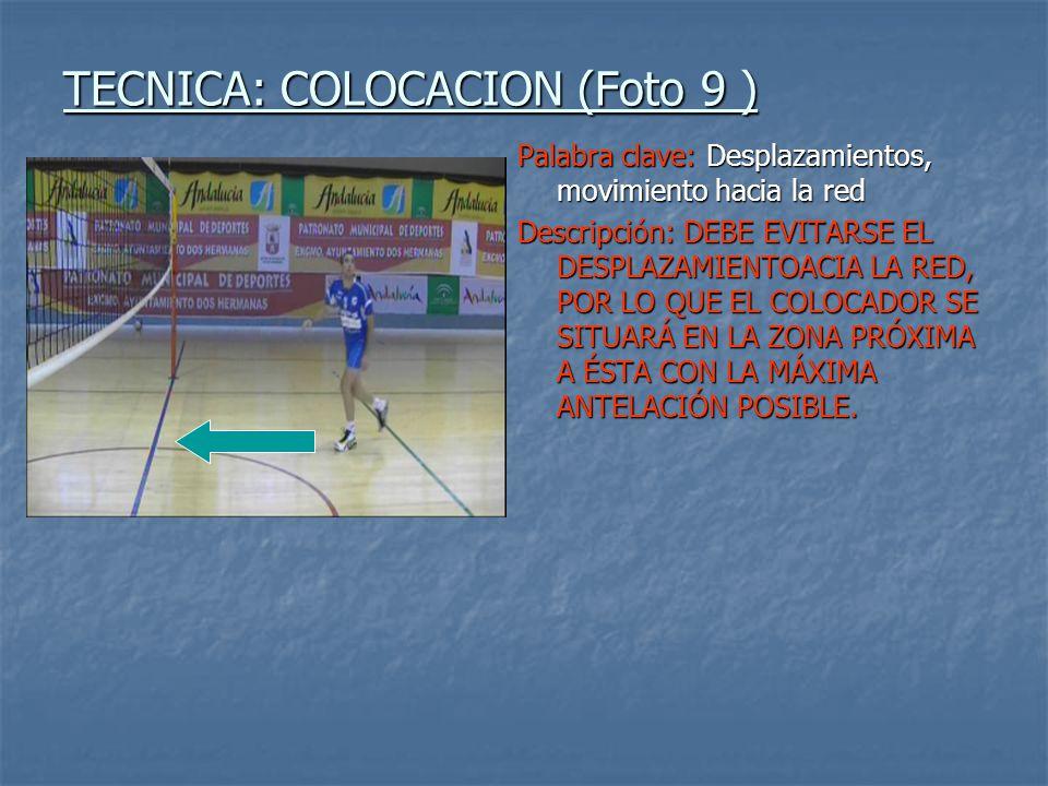 TECNICA: COLOCACION (Foto 9 ) Palabra clave: Desplazamientos, movimiento hacia la red Descripción: DEBE EVITARSE EL DESPLAZAMIENTOACIA LA RED, POR LO QUE EL COLOCADOR SE SITUARÁ EN LA ZONA PRÓXIMA A ÉSTA CON LA MÁXIMA ANTELACIÓN POSIBLE.