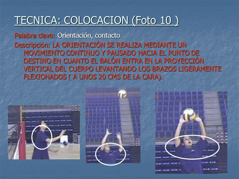 TECNICA: COLOCACION (Foto 10 ) Palabra clave: Orientación, contacto Descripción: LA ORIENTACIÓN SE REALIZA MEDIANTE UN MOVIMIENTO CONTINUO Y PAUSADO HACIA EL PUNTO DE DESTINO EN CUANTO EL BALÓN ENTRA EN LA PROYECCIÓN VERTICAL DEL CUERPO LEVANTANDO LOS BRAZOS LIGERAMENTE FLEXIONADOS ( A UNOS 20 CMS DE LA CARA).