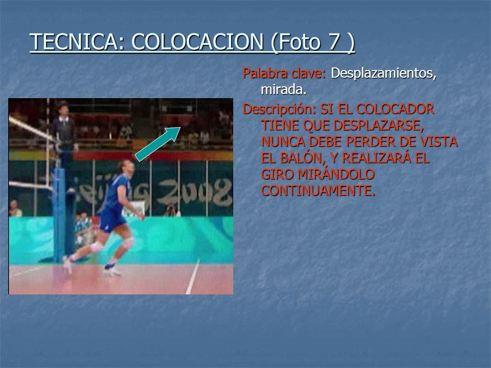 TECNICA: COLOCACION (Foto 8 ) Palabra clave: Desplazamientos, contacto en movimiento Descripción: SI EL COLOCADOR LLEGA EN MOVIMIENTO AL CONTACTO DEBE PROCURAR MOVIMIENTOS RALENTIZADOS QUE FAVOREZCAN LA PRECISIÓN Y EL DESPLAZAMIENTO HACIA EL BALÓN DEBE EVITARSE EN DIRECCIÓN A LA RED.