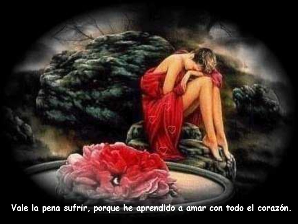 Vale la pena sufrir, porque he aprendido a amar con todo el corazón.
