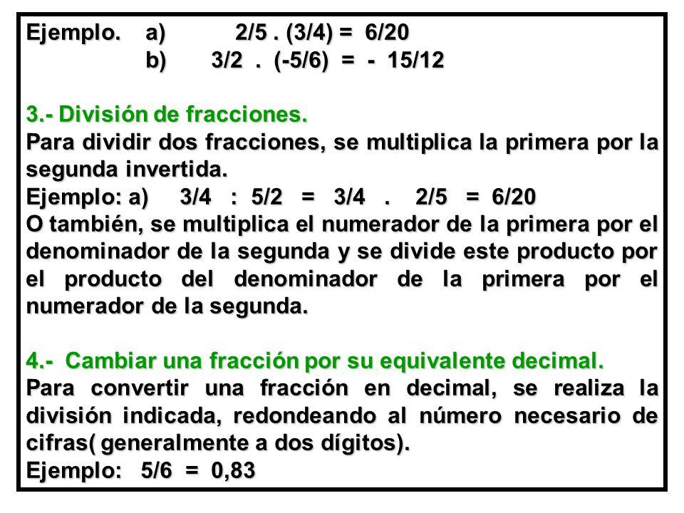 Ejemplo.a) 2/5. (3/4) = 6/20 b) 3/2. (-5/6) = - 15/12 b) 3/2.