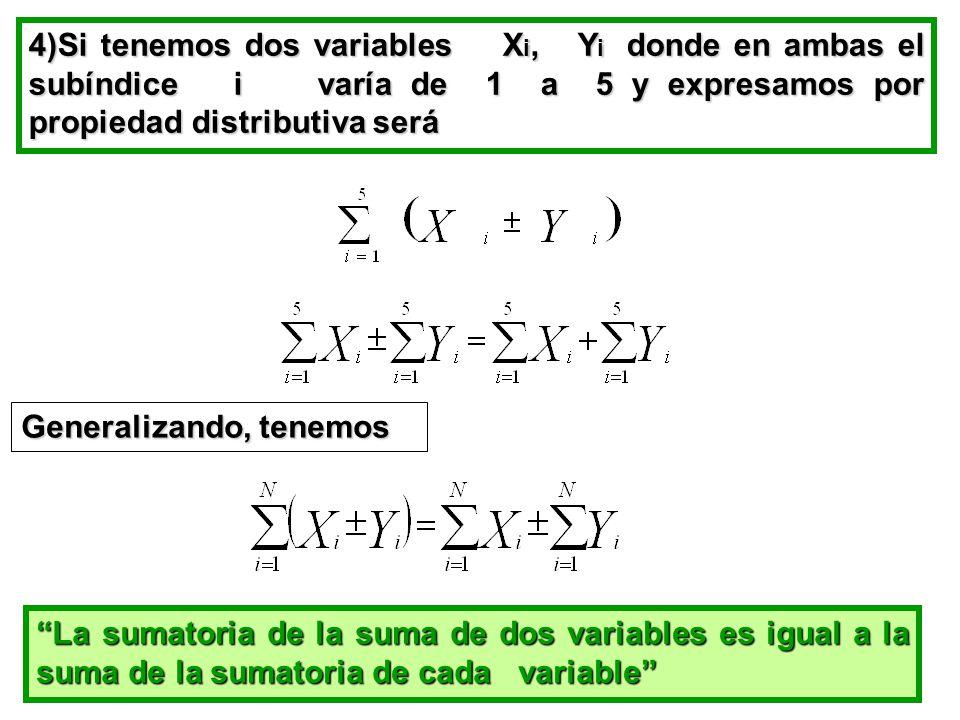 4)Si tenemos dos variables X i, Y i donde en ambas el subíndice i varía de 1 a 5 y expresamos por propiedad distributiva será Generalizando, tenemos La sumatoria de la suma de dos variables es igual a la suma de la sumatoria de cada variable
