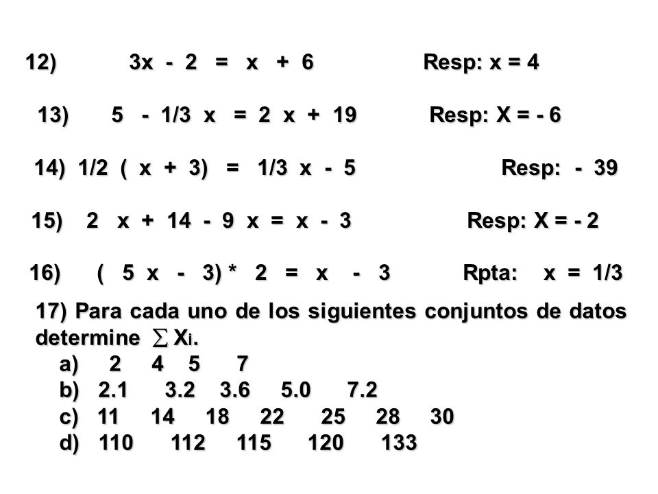 12) 3x - 2 = x + 6 Resp: x = 4 13) 5 - 1/3 x = 2 x + 19 Resp: X = - 6 13) 5 - 1/3 x = 2 x + 19 Resp: X = - 6 14) 1/2 ( x + 3) = 1/3 x - 5 Resp: - 39 15) 2 x + 14 - 9 x = x - 3 Resp: X = - 2 15) 2 x + 14 - 9 x = x - 3 Resp: X = - 2 16) ( 5 x - 3) * 2 = x - 3 Rpta: x = 1/3 17) Para cada uno de los siguientes conjuntos de datos determine  X i.