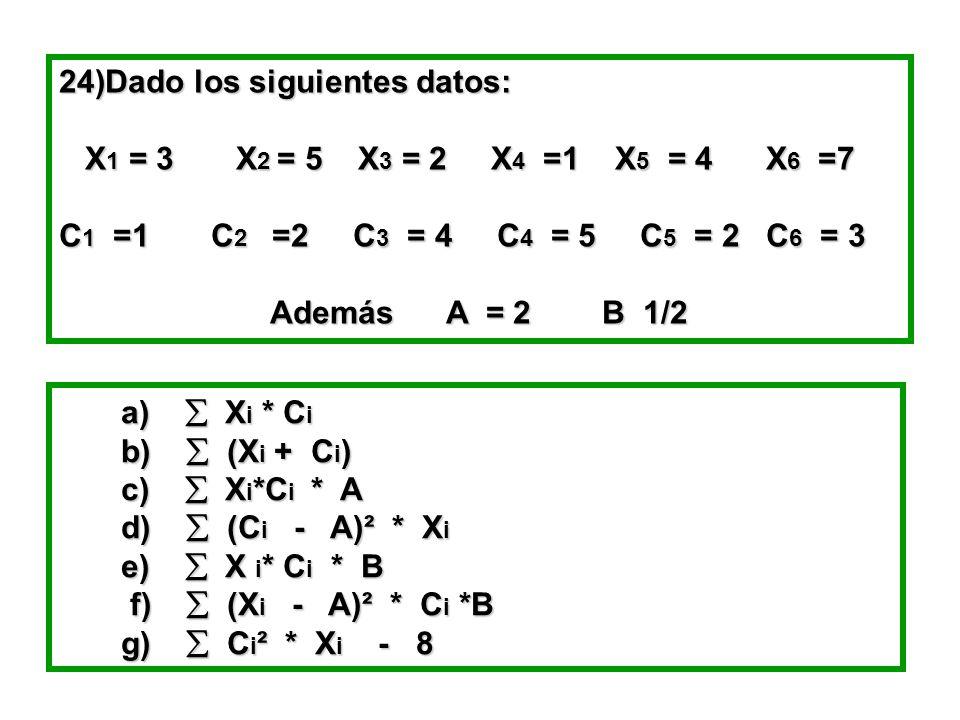 24)Dado los siguientes datos: X 1 = 3 X 2 = 5 X 3 = 2 X 4 =1 X 5 = 4 X 6 =7 X 1 = 3 X 2 = 5 X 3 = 2 X 4 =1 X 5 = 4 X 6 =7 C 1 =1 C 2 =2 C 3 = 4 C 4 = 5 C 5 = 2 C 6 = 3 Además A = 2 B 1/2 Además A = 2 B 1/2 a)  X i * C i a)  X i * C i b)  (X i + C i ) b)  (X i + C i ) c)  X i *C i * A c)  X i *C i * A d)  (C i - A)² * X i d)  (C i - A)² * X i e)  X i * C i * B e)  X i * C i * B f)  (X i - A)² * C i *B f)  (X i - A)² * C i *B g)  C i ² * X i - 8 g)  C i ² * X i - 8