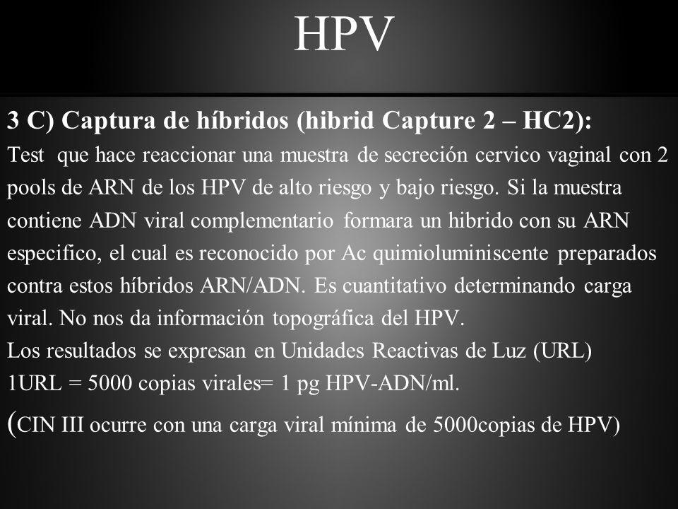 HPV 3 C) Captura de híbridos (hibrid Capture 2 – HC2): Test que hace reaccionar una muestra de secreción cervico vaginal con 2 pools de ARN de los HPV de alto riesgo y bajo riesgo.