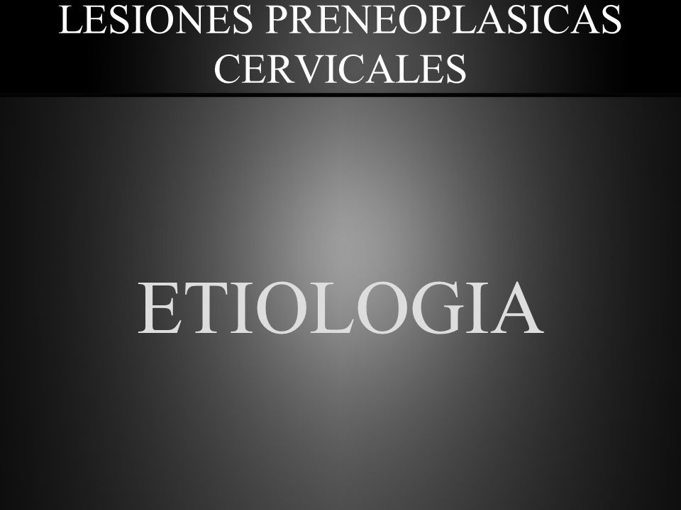 LESIONES PRENEOPLASICAS CERVICALES ETIOLOGIA