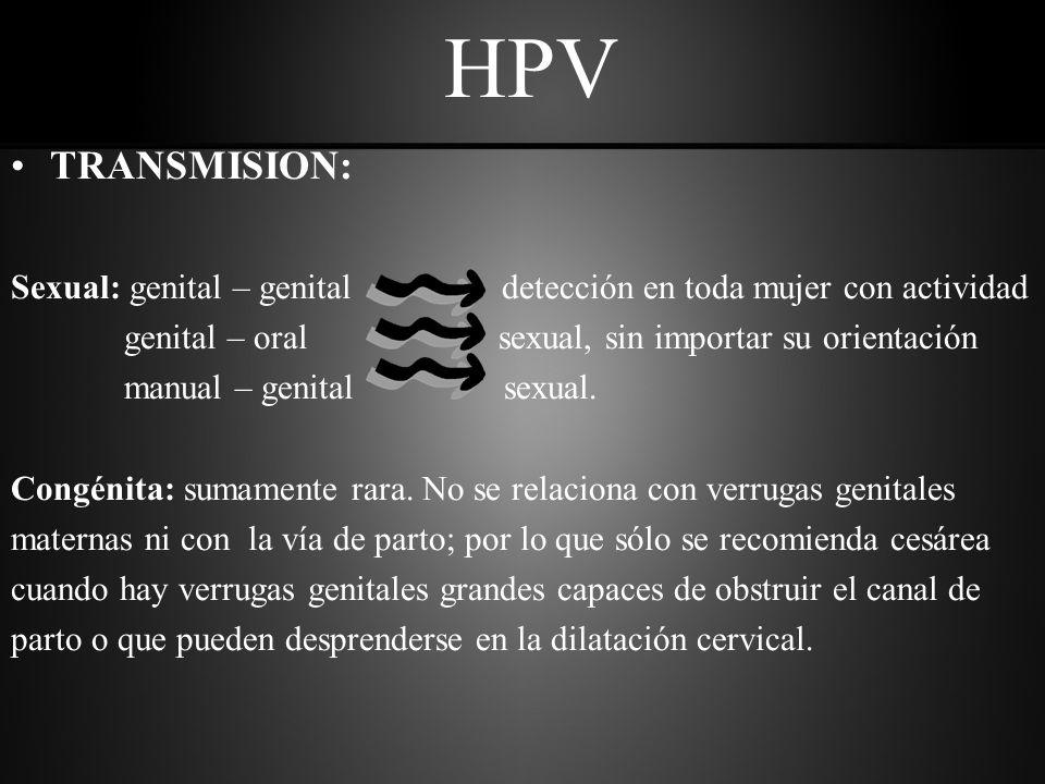 HPV TRANSMISION: Sexual: genital – genital detección en toda mujer con actividad genital – oral sexual, sin importar su orientación manual – genital sexual.