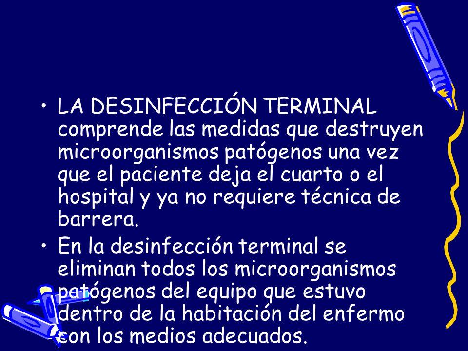LA DESINFECCIÓN TERMINAL comprende las medidas que destruyen microorganismos patógenos una vez que el paciente deja el cuarto o el hospital y ya no re