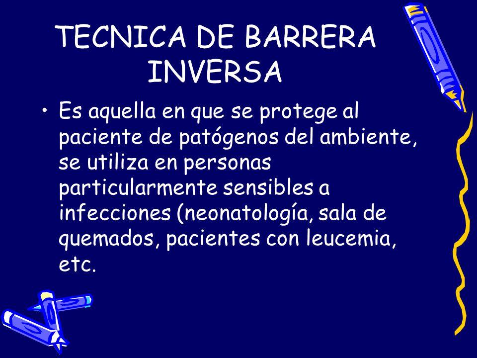 TECNICA DE BARRERA INVERSA Es aquella en que se protege al paciente de patógenos del ambiente, se utiliza en personas particularmente sensibles a infe