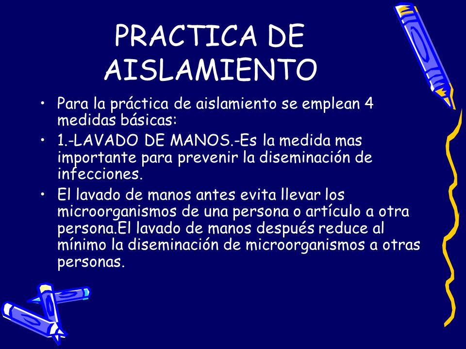 Para la práctica de aislamiento se emplean 4 medidas básicas: 1.-LAVADO DE MANOS.-Es la medida mas importante para prevenir la diseminación de infecci