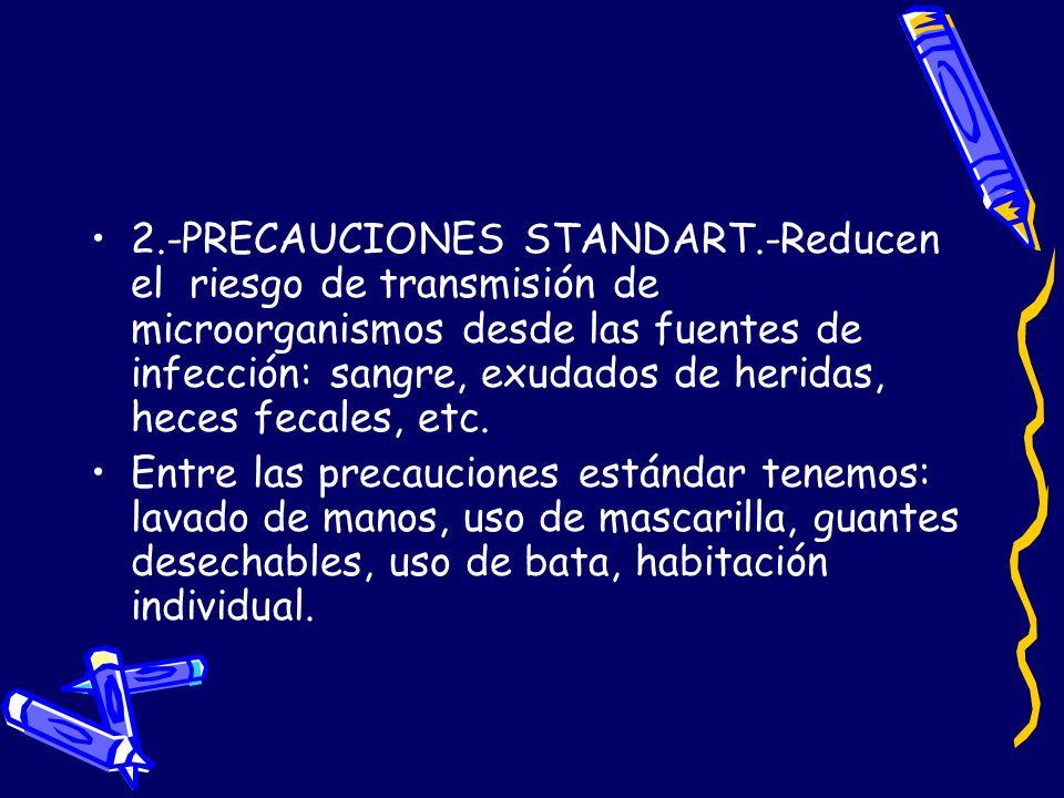 2.-PRECAUCIONES STANDART.-Reducen el riesgo de transmisión de microorganismos desde las fuentes de infección: sangre, exudados de heridas, heces fecal